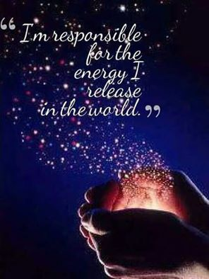 I'm responsible for the energy I release into the world