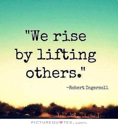 We rise by lifting others Robert Ingersoll