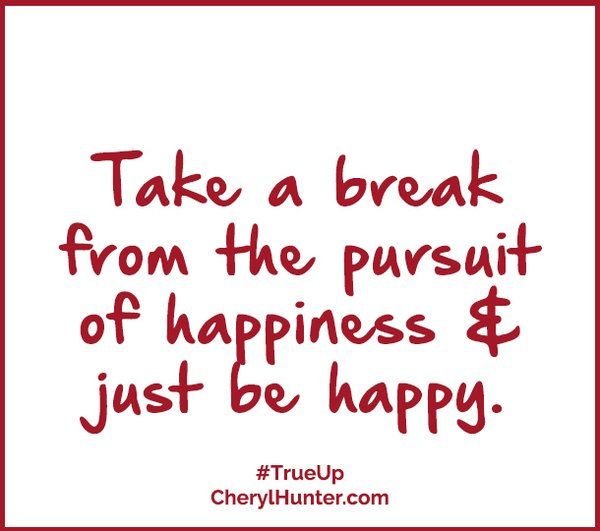 Take a break from the pursuit of happiness and just be happy